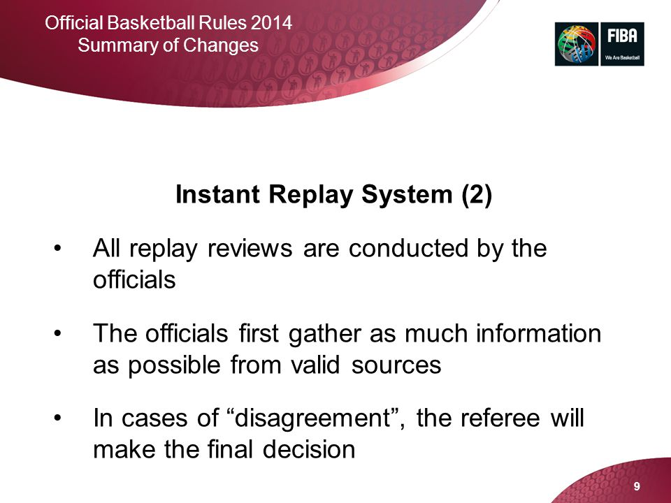 9 Official Basketball Rules 2014 Summary of Changes Instant Replay System (2) All replay reviews are conducted by the officials The officials first ga