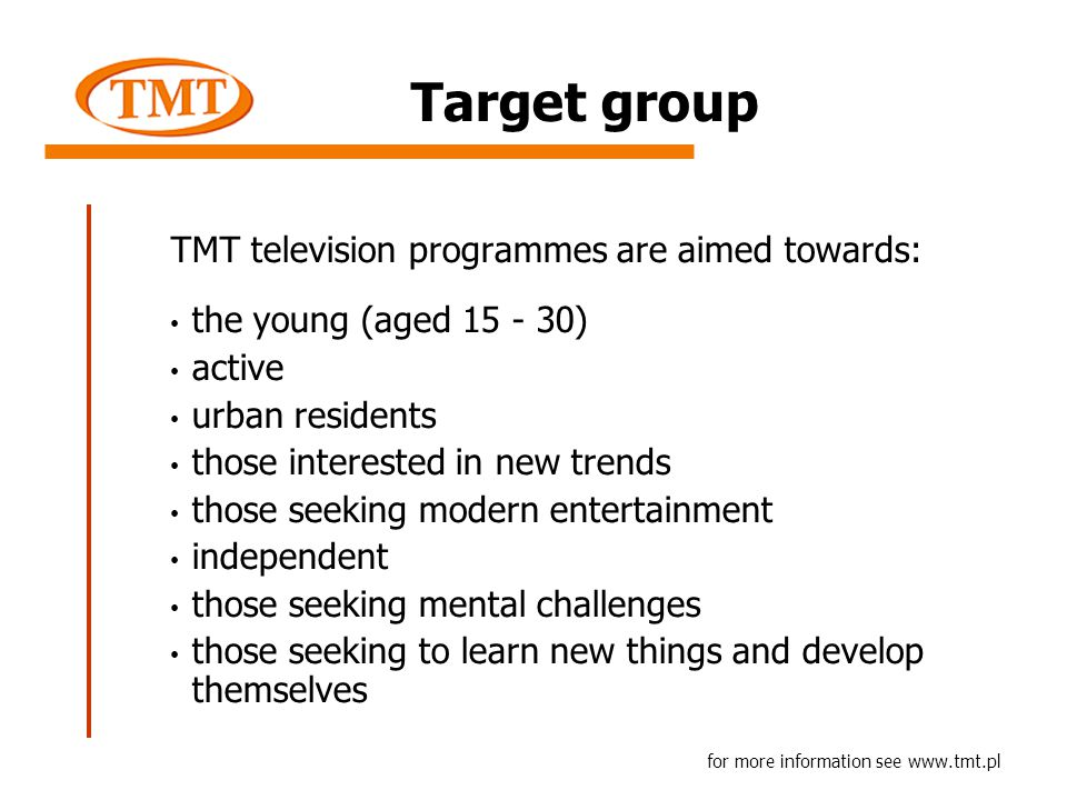TMT television programmes are aimed towards: the young (aged 15 - 30) active urban residents those interested in new trends those seeking modern entertainment independent those seeking mental challenges those seeking to learn new things and develop themselves for more information see www.tmt.pl Target group