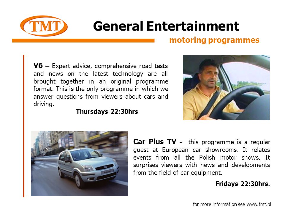 General Entertainment for more information see www.tmt.pl motoring programmes V6 – Expert advice, comprehensive road tests and news on the latest technology are all brought together in an original programme format.