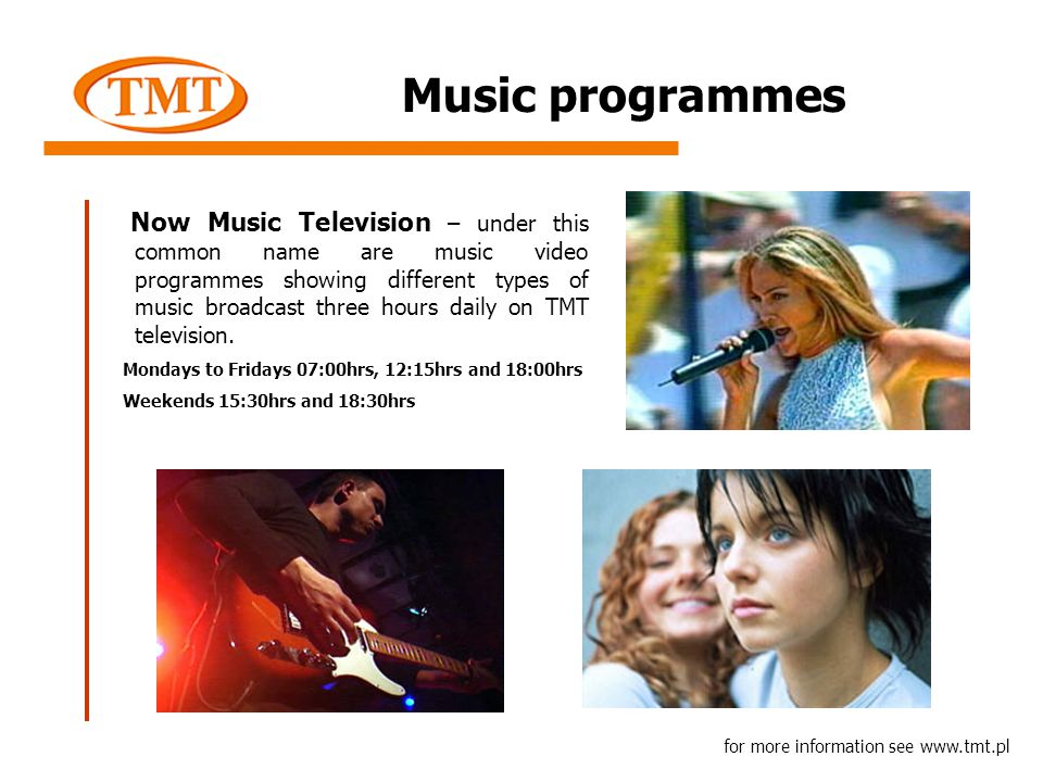 Music programmes Now Music Television – under this common name are music video programmes showing different types of music broadcast three hours daily on TMT television.