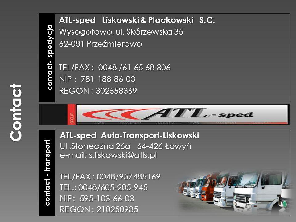 contact - transport contact- spedycja ATL-sped Auto-Transport-Liskowski Ul.Słoneczna 26a 64-426 Łowyń e-mail: s.liskowski@atls.pl TEL/FAX : 0048/957485169 TEL.: 0048/605-205-945 NIP: 595-103-66-03 REGON : 210250935 ATL-sped Liskowski & Plackowski S.C.