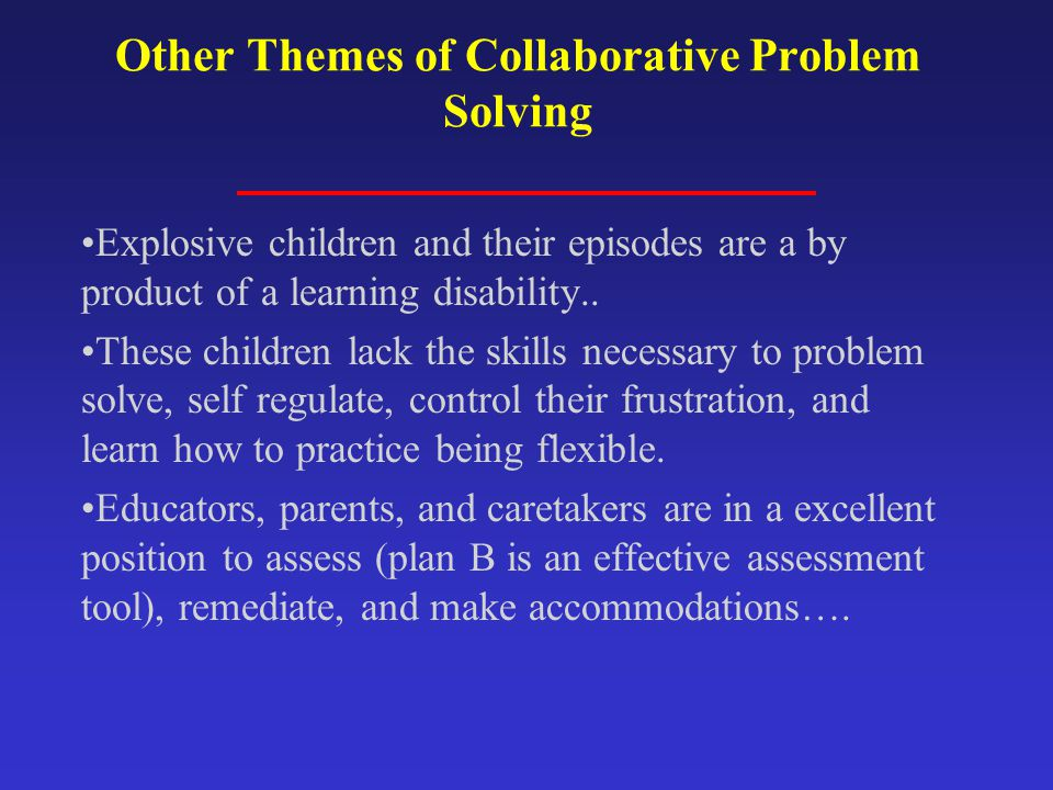 Other Themes of Collaborative Problem Solving Explosive children and their episodes are a by product of a learning disability..