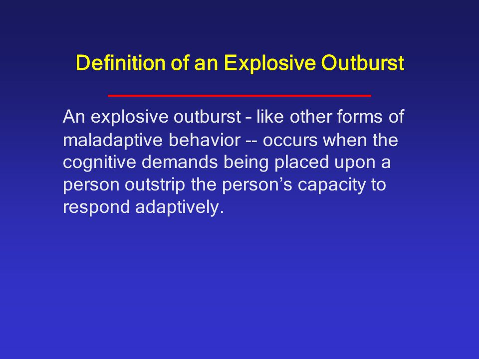 Definition of an Explosive Outburst An explosive outburst – like other forms of maladaptive behavior -- occurs when the cognitive demands being placed