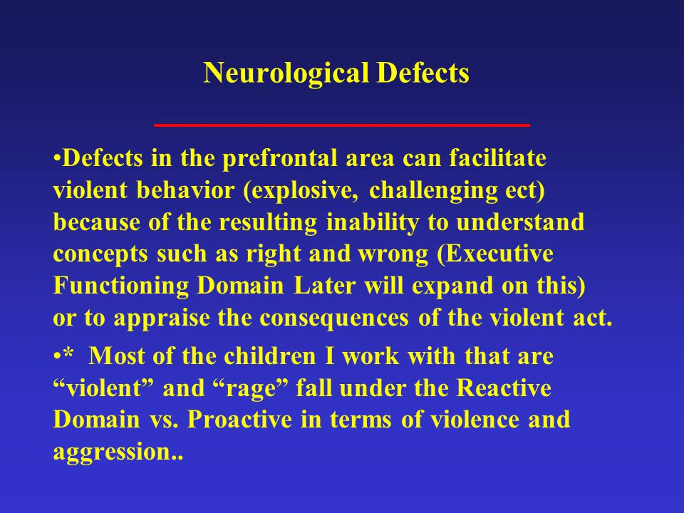 Neurological Defects Defects in the prefrontal area can facilitate violent behavior (explosive, challenging ect) because of the resulting inability to