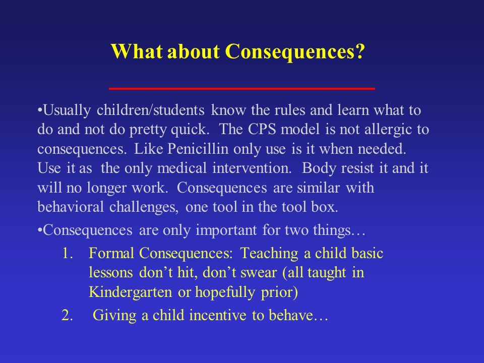 What about Consequences? Usually children/students know the rules and learn what to do and not do pretty quick. The CPS model is not allergic to conse