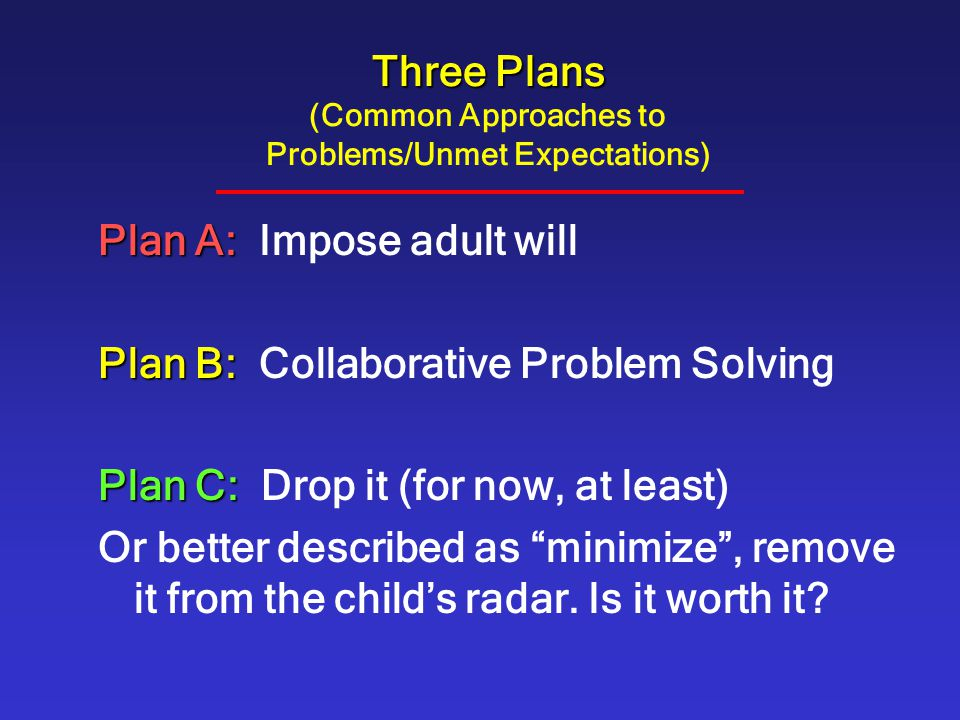 Three Plans Three Plans (Common Approaches to Problems/Unmet Expectations) Plan A: Plan A: Impose adult will Plan B: Plan B: Collaborative Problem Solving Plan C: Plan C: Drop it (for now, at least) Or better described as minimize , remove it from the child's radar.