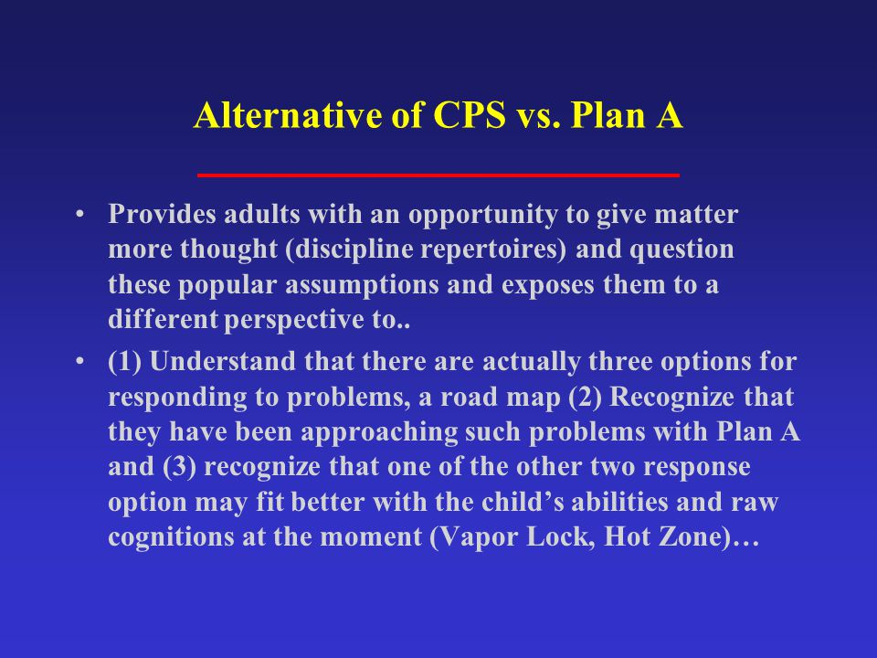 Alternative of CPS vs. Plan A Provides adults with an opportunity to give matter more thought (discipline repertoires) and question these popular assu