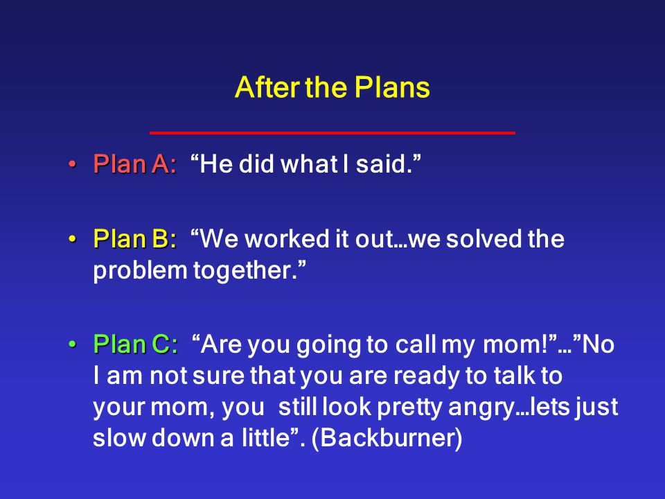 """After the Plans Plan A:Plan A: """"He did what I said."""" Plan B:Plan B: """"We worked it out…we solved the problem together."""" Plan C:Plan C: """"Are you going t"""
