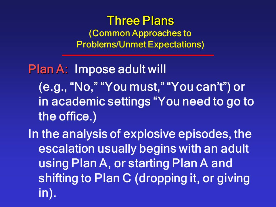 """Three Plans Three Plans (Common Approaches to Problems/Unmet Expectations) Plan A: Plan A: Impose adult will (e.g., """"No,"""" """"You must,"""" """"You can't"""") or"""
