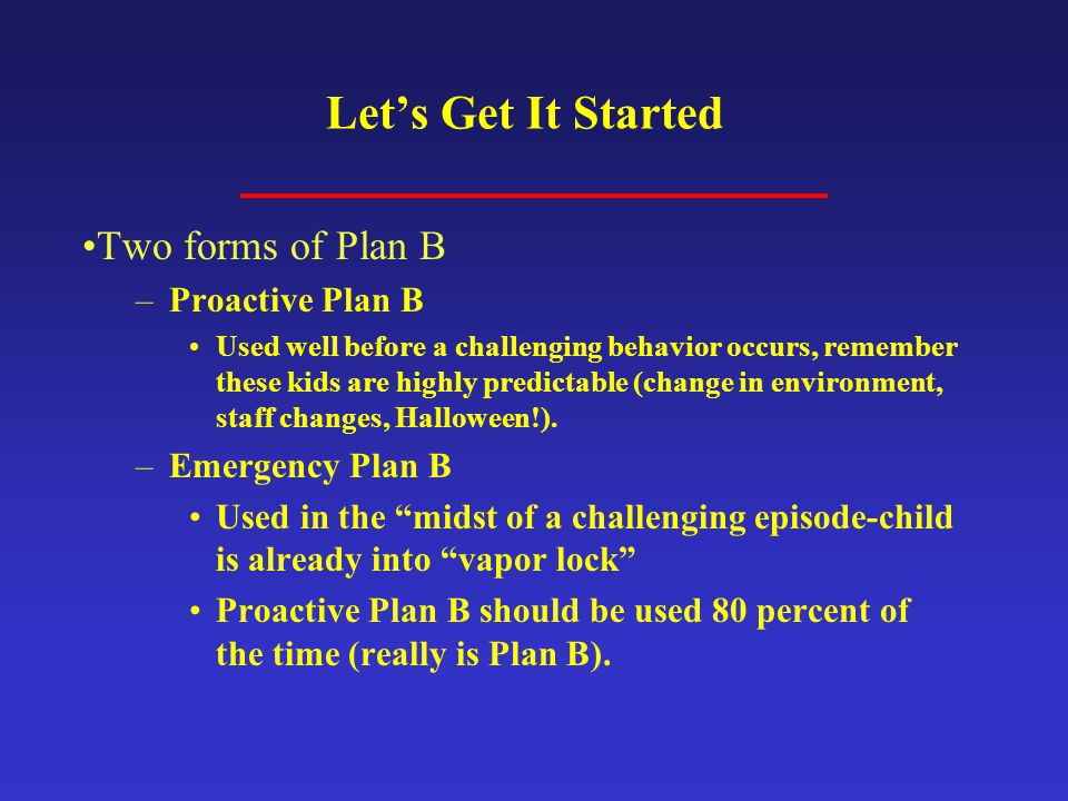 Let's Get It Started Two forms of Plan B –Proactive Plan B Used well before a challenging behavior occurs, remember these kids are highly predictable