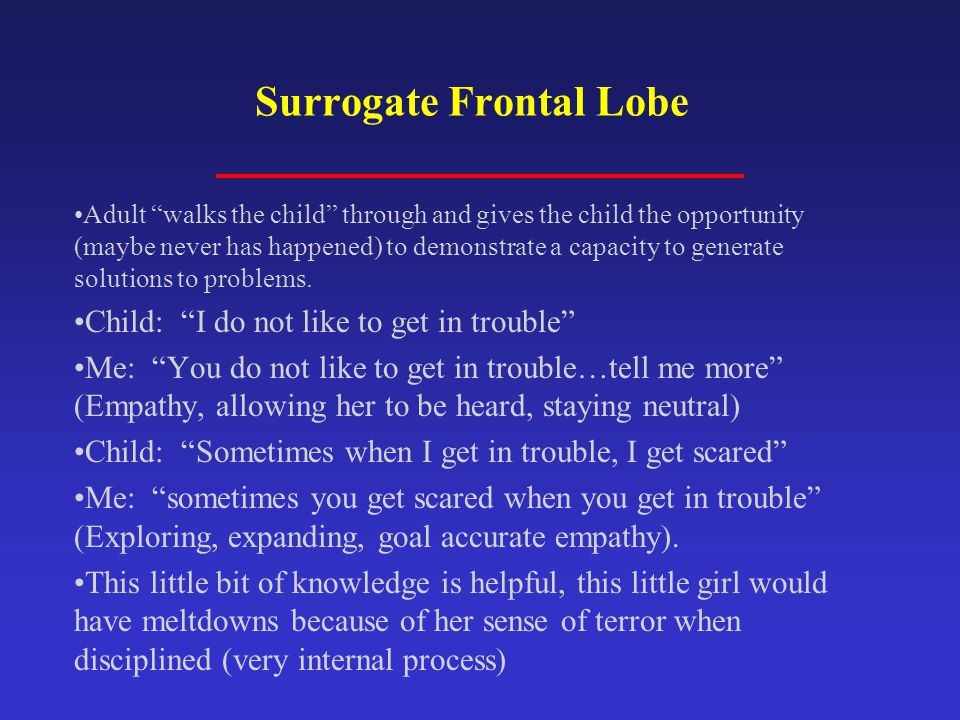 """Surrogate Frontal Lobe Adult """"walks the child"""" through and gives the child the opportunity (maybe never has happened) to demonstrate a capacity to gen"""