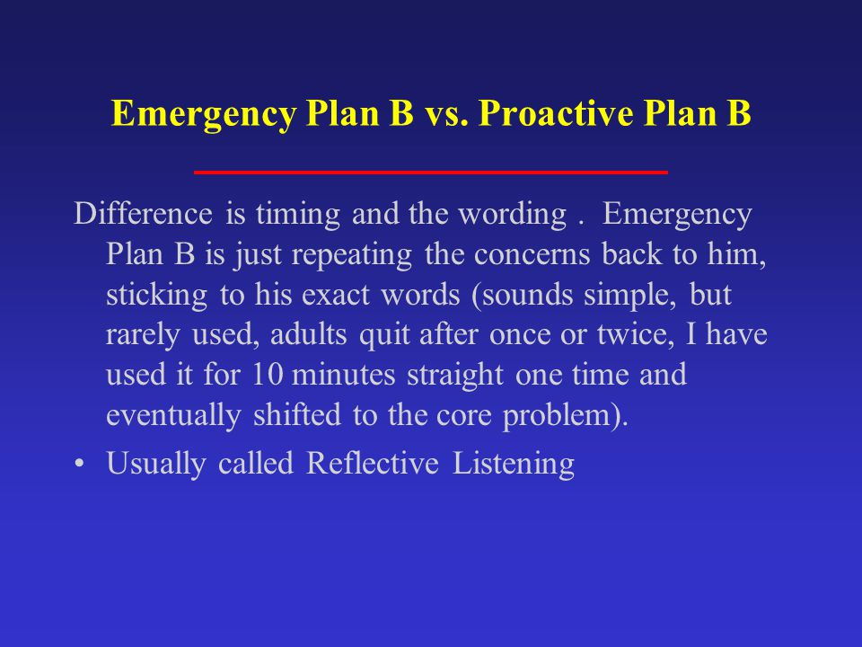 Emergency Plan B vs. Proactive Plan B Difference is timing and the wording. Emergency Plan B is just repeating the concerns back to him, sticking to h