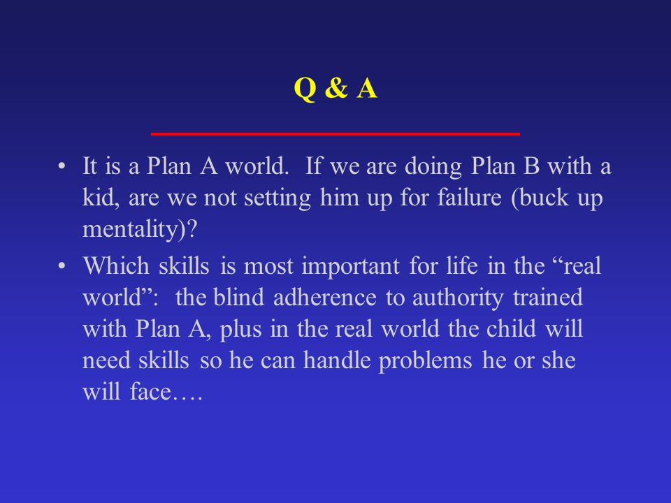 Q & A It is a Plan A world. If we are doing Plan B with a kid, are we not setting him up for failure (buck up mentality)? Which skills is most importa