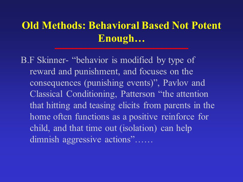 Old Methods: Behavioral Based Not Potent Enough… B.F Skinner- behavior is modified by type of reward and punishment, and focuses on the consequences (punishing events) , Pavlov and Classical Conditioning, Patterson the attention that hitting and teasing elicits from parents in the home often functions as a positive reinforce for child, and that time out (isolation) can help dimnish aggressive actions ……