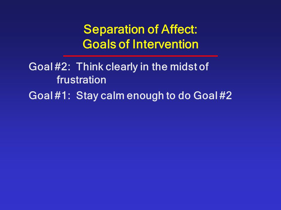 Separation of Affect: Goals of Intervention Goal #2: Think clearly in the midst of frustration Goal #1: Stay calm enough to do Goal #2