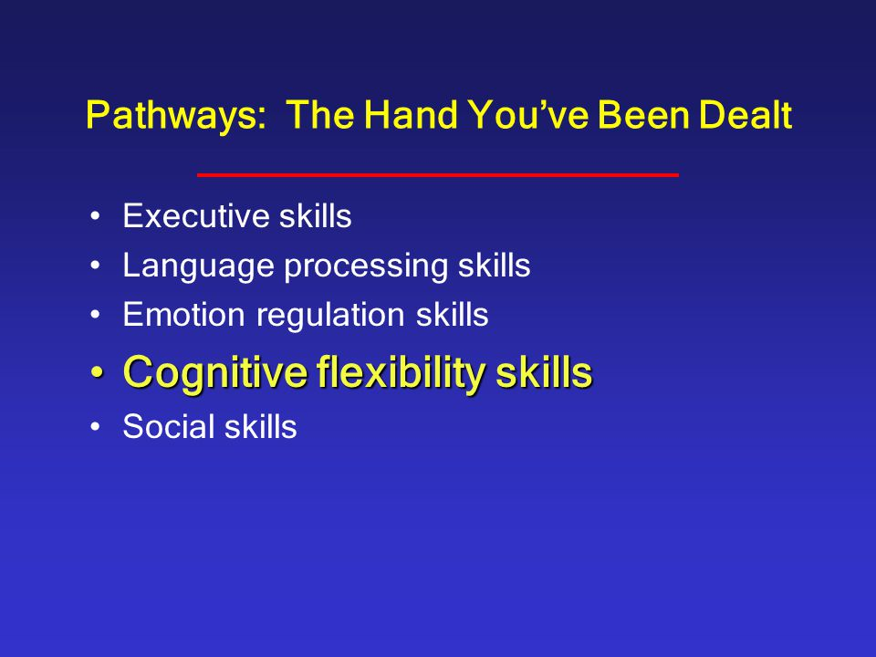 Pathways: The Hand You've Been Dealt Executive skills Language processing skills Emotion regulation skills Cognitive flexibility skillsCognitive flexibility skills Social skills