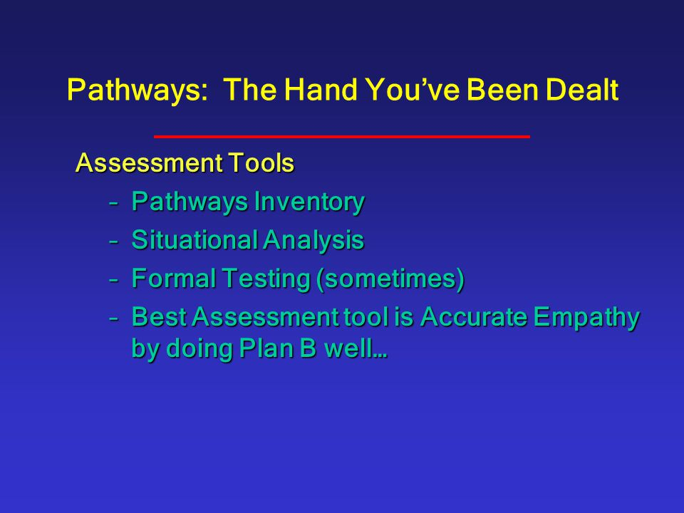 Pathways: The Hand You've Been Dealt Assessment Tools –Pathways Inventory –Situational Analysis –Formal Testing (sometimes) –Best Assessment tool is A