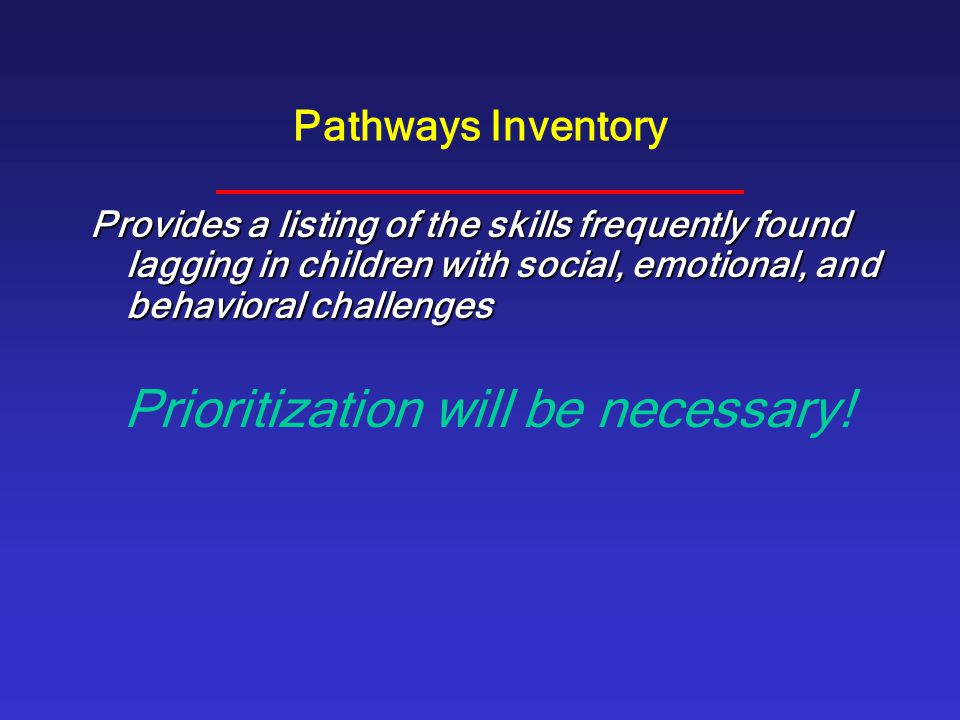 Pathways Inventory Provides a listing of the skills frequently found lagging in children with social, emotional, and behavioral challenges Prioritizat