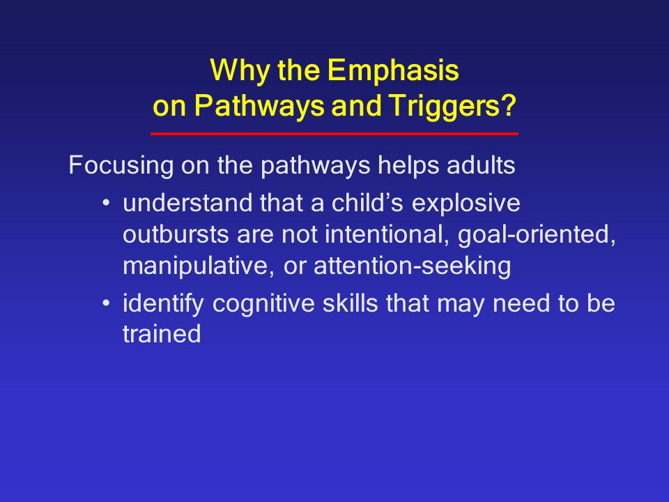 Why the Emphasis on Pathways and Triggers? Focusing on the pathways helps adults understand that a child's explosive outbursts are not intentional, go