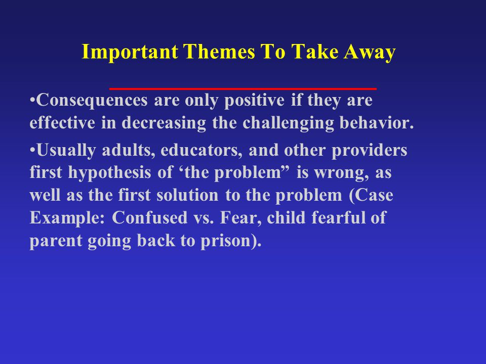 Important Themes To Take Away Consequences are only positive if they are effective in decreasing the challenging behavior. Usually adults, educators,