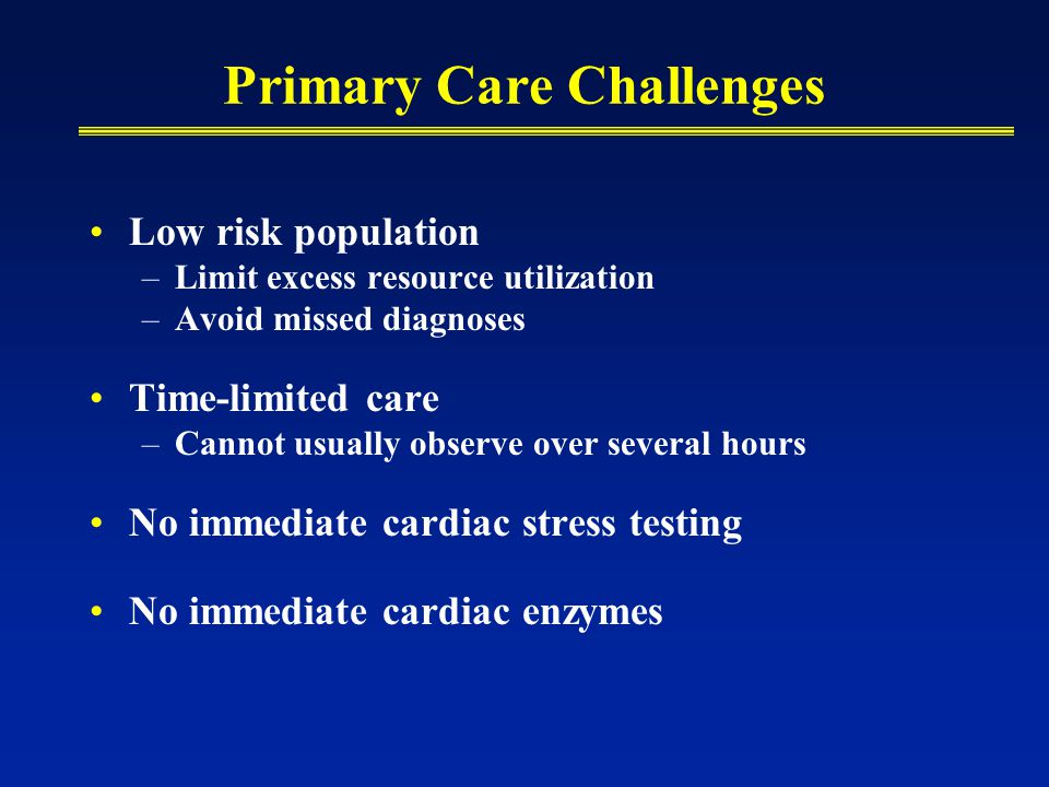 Primary Care Challenges Low risk population –Limit excess resource utilization –Avoid missed diagnoses Time-limited care –Cannot usually observe over several hours No immediate cardiac stress testing No immediate cardiac enzymes