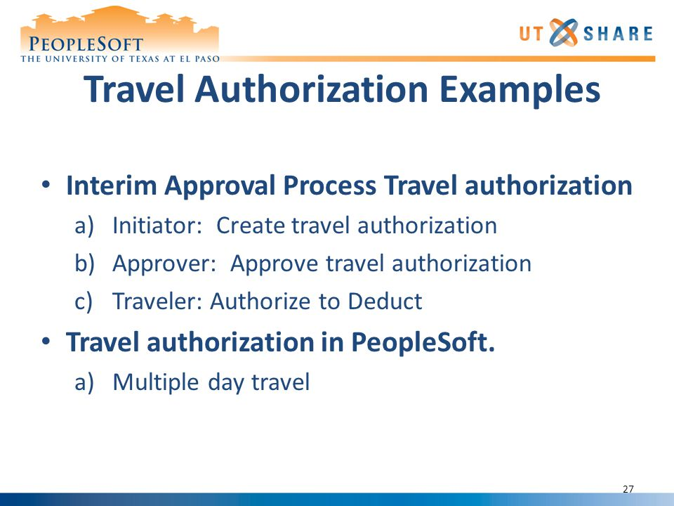 Travel Authorization Examples Interim Approval Process Travel authorization a)Initiator: Create travel authorization b)Approver: Approve travel authorization c)Traveler: Authorize to Deduct Travel authorization in PeopleSoft.