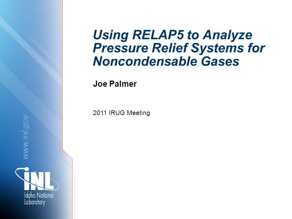 www.inl.gov Using RELAP5 to Analyze Pressure Relief Systems for Noncondensable Gases 2011 IRUG Meeting Joe Palmer
