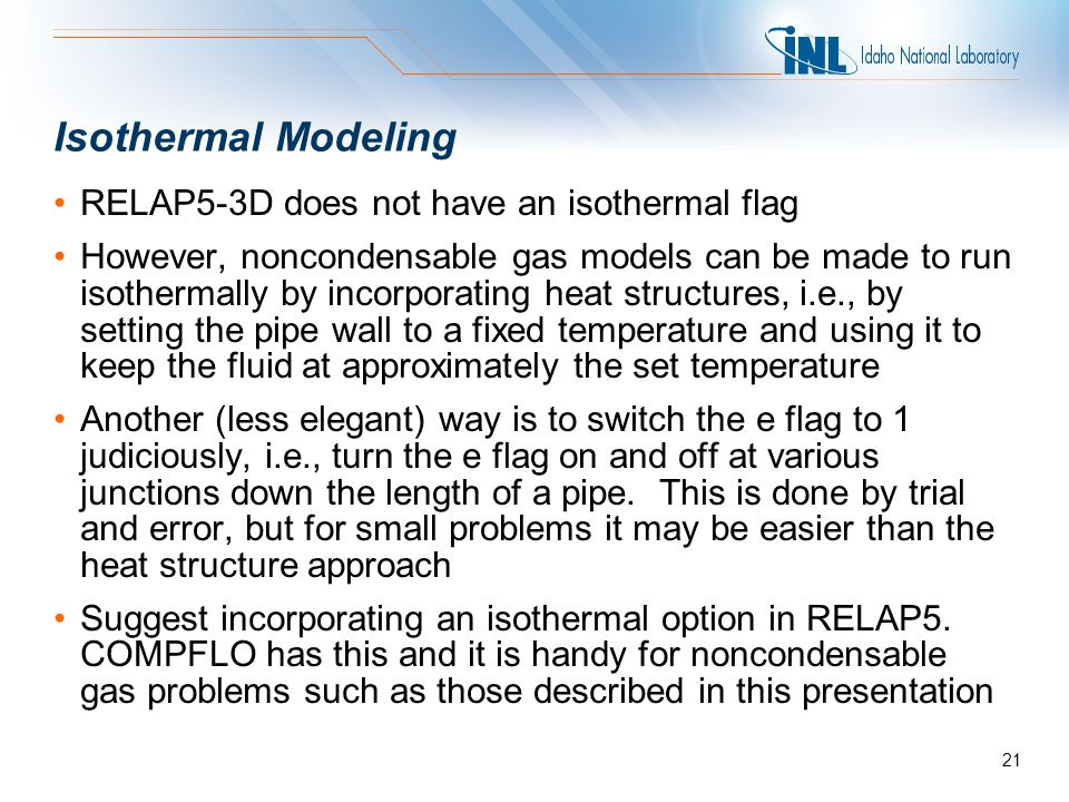 Isothermal Modeling RELAP5-3D does not have an isothermal flag However, noncondensable gas models can be made to run isothermally by incorporating hea