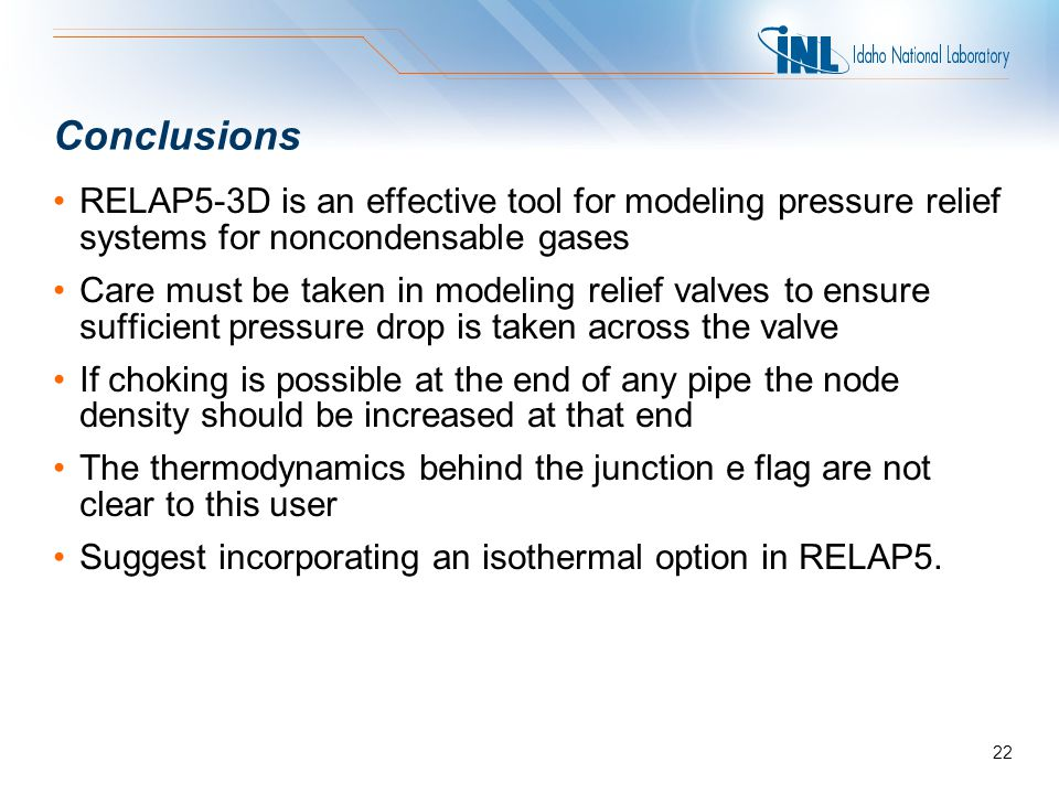 Conclusions RELAP5-3D is an effective tool for modeling pressure relief systems for noncondensable gases Care must be taken in modeling relief valves to ensure sufficient pressure drop is taken across the valve If choking is possible at the end of any pipe the node density should be increased at that end The thermodynamics behind the junction e flag are not clear to this user Suggest incorporating an isothermal option in RELAP5.