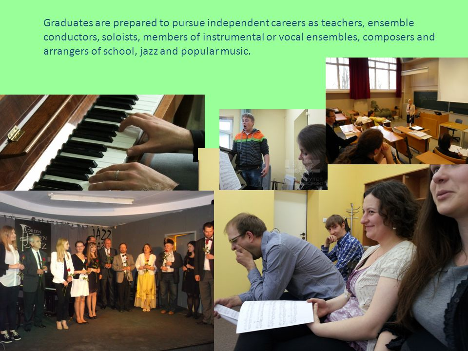 Graduates are prepared to pursue independent careers as teachers, ensemble conductors, soloists, members of instrumental or vocal ensembles, composers and arrangers of school, jazz and popular music.