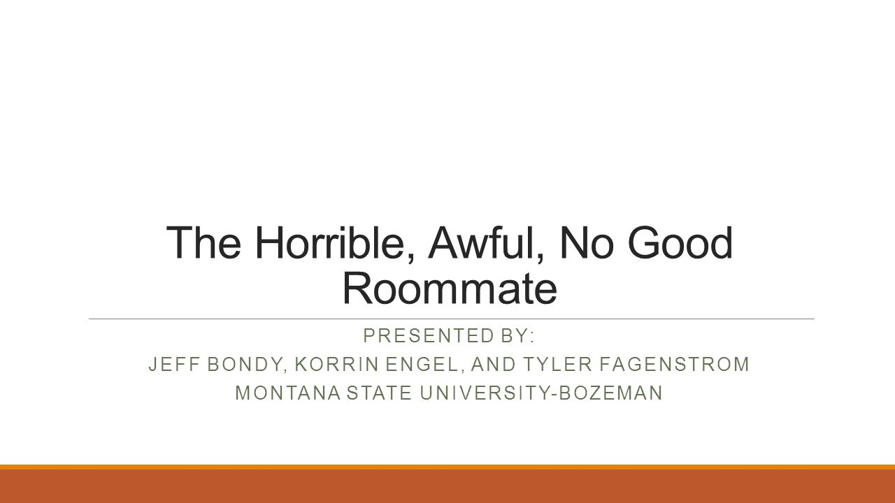 The Horrible, Awful, No Good Roommate PRESENTED BY: JEFF BONDY, KORRIN ENGEL, AND TYLER FAGENSTROM MONTANA STATE UNIVERSITY-BOZEMAN