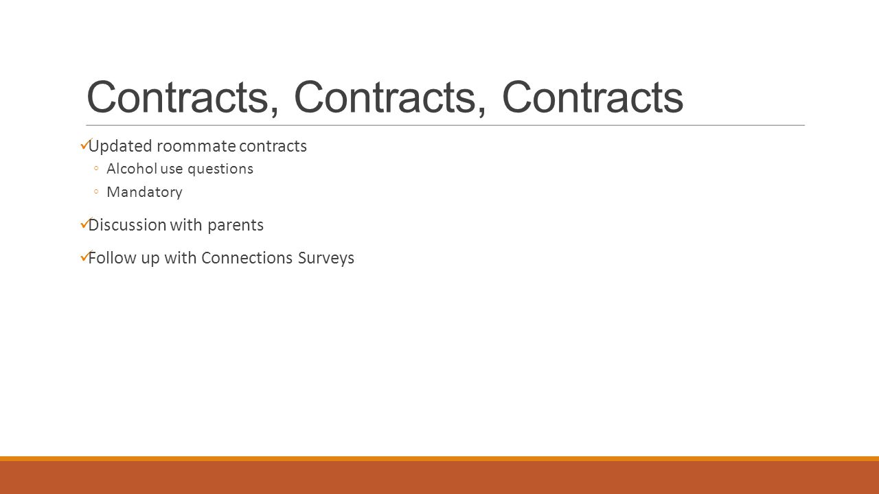 Contracts, Contracts, Contracts Updated roommate contracts ◦Alcohol use questions ◦Mandatory Discussion with parents Follow up with Connections Surveys