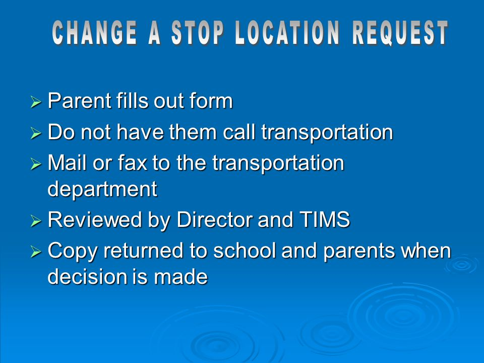  Parent fills out form  Do not have them call transportation  Mail or fax to the transportation department  Reviewed by Director and TIMS  Copy r