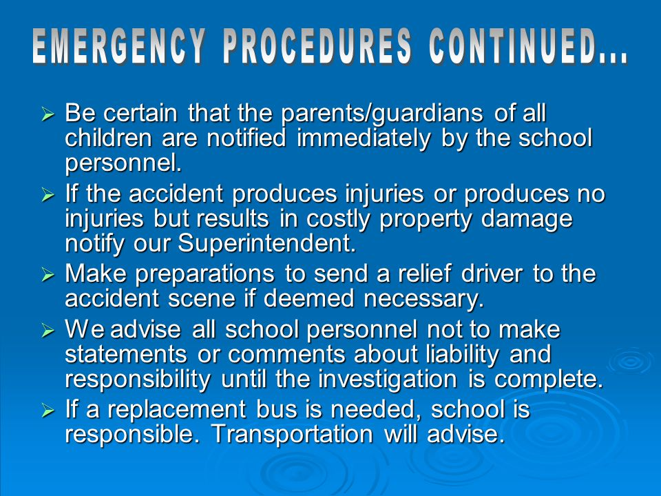  Be certain that the parents/guardians of all children are notified immediately by the school personnel.  If the accident produces injuries or produ