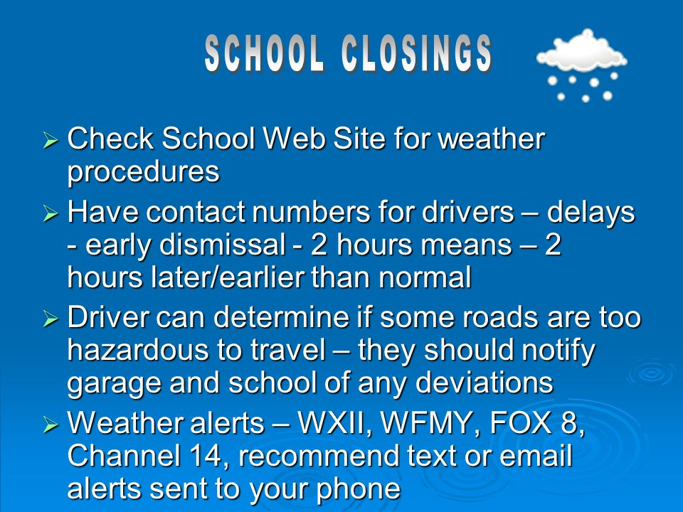  Check School Web Site for weather procedures  Have contact numbers for drivers – delays - early dismissal - 2 hours means – 2 hours later/earlier t