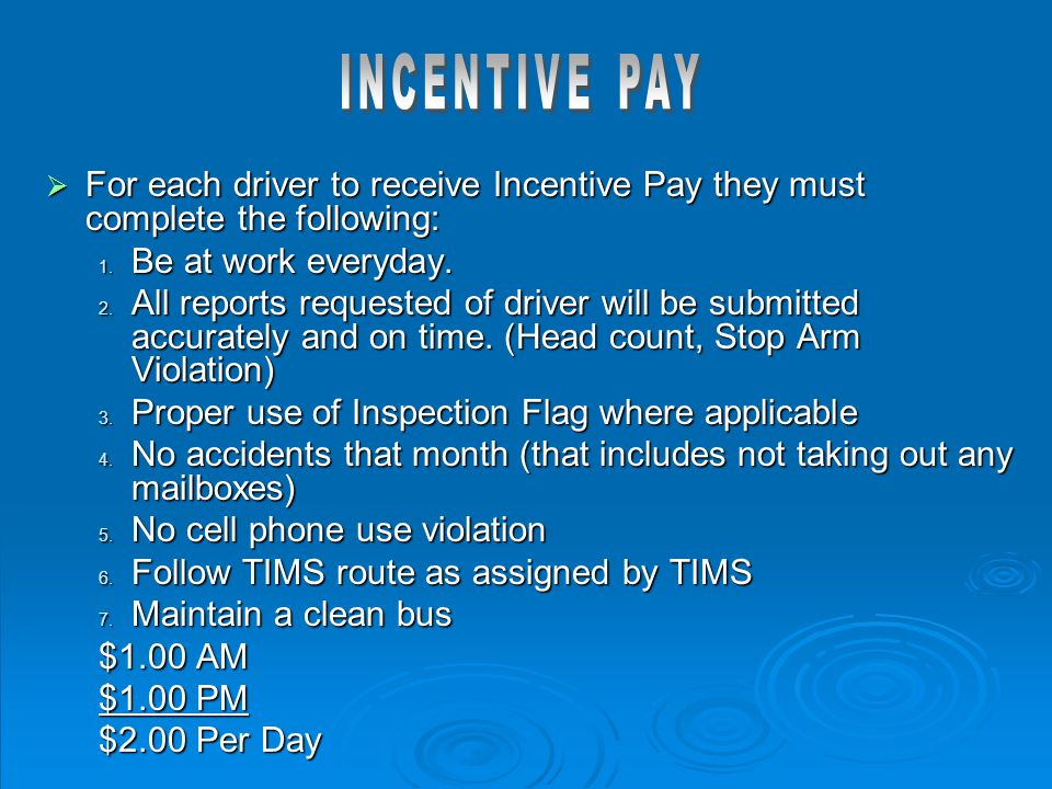  For each driver to receive Incentive Pay they must complete the following: 1. Be at work everyday. 2. All reports requested of driver will be submit