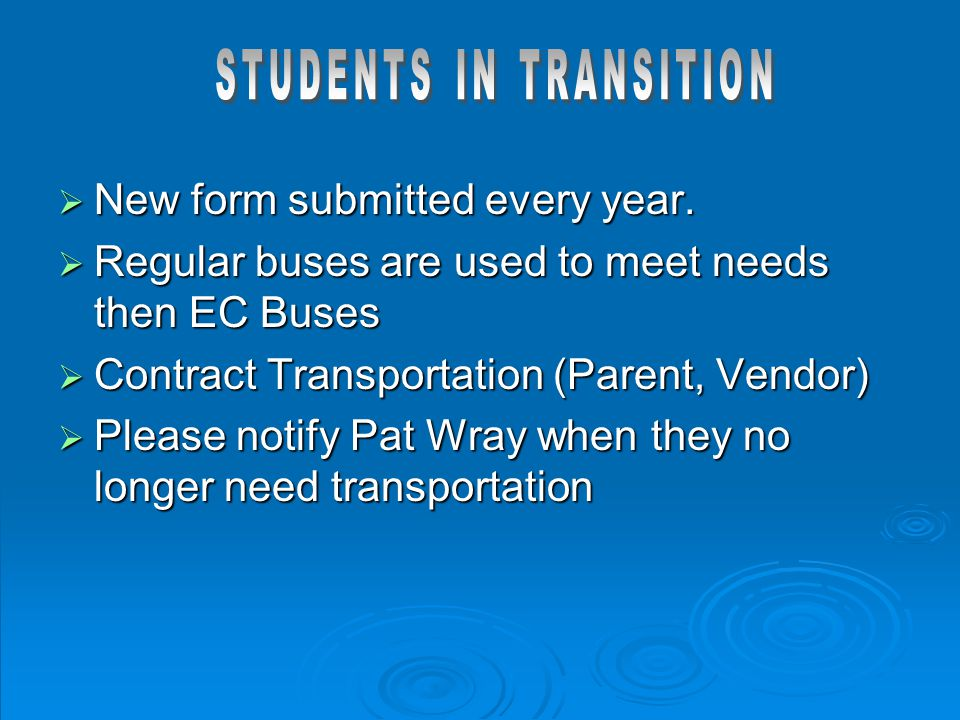 New form submitted every year.  Regular buses are used to meet needs then EC Buses  Contract Transportation (Parent, Vendor)  Please notify Pat W