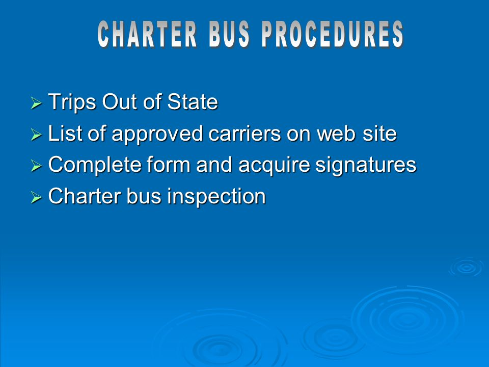  Trips Out of State  List of approved carriers on web site  Complete form and acquire signatures  Charter bus inspection