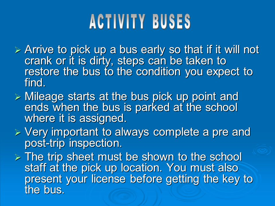  Arrive to pick up a bus early so that if it will not crank or it is dirty, steps can be taken to restore the bus to the condition you expect to find