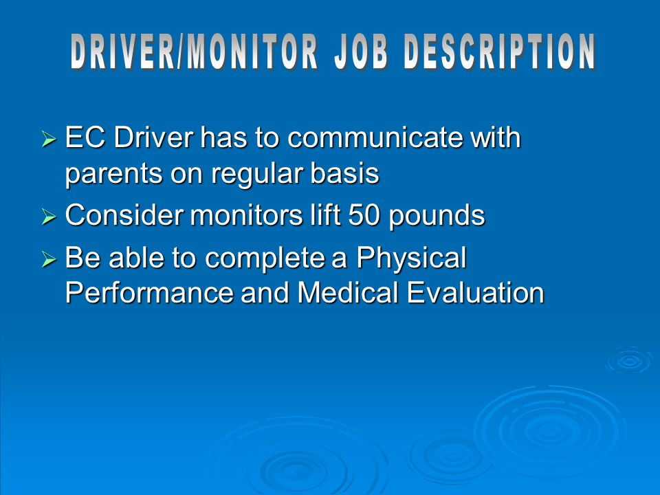 EC Driver has to communicate with parents on regular basis  Consider monitors lift 50 pounds  Be able to complete a Physical Performance and Medic