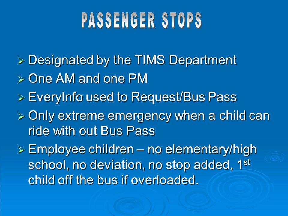  Designated by the TIMS Department  One AM and one PM  EveryInfo used to Request/Bus Pass  Only extreme emergency when a child can ride with out B