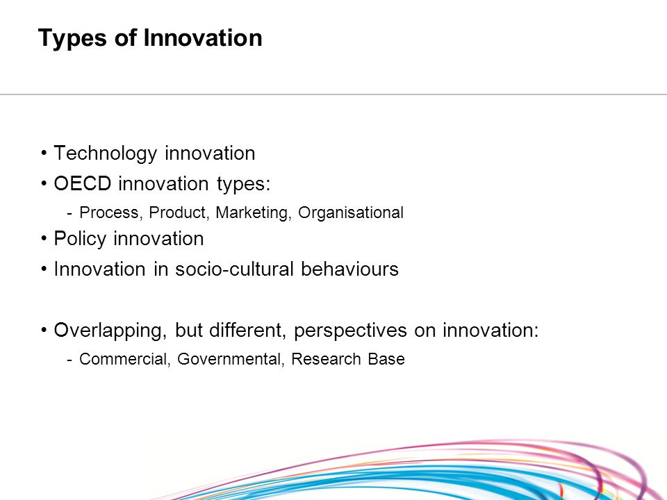 Types of Innovation Technology innovation OECD innovation types: -Process, Product, Marketing, Organisational Policy innovation Innovation in socio-cultural behaviours Overlapping, but different, perspectives on innovation: -Commercial, Governmental, Research Base