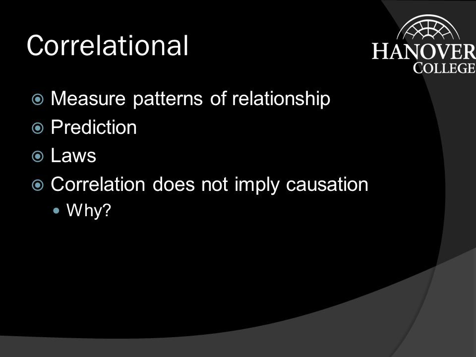 Correlational  Measure patterns of relationship  Prediction  Laws  Correlation does not imply causation Why