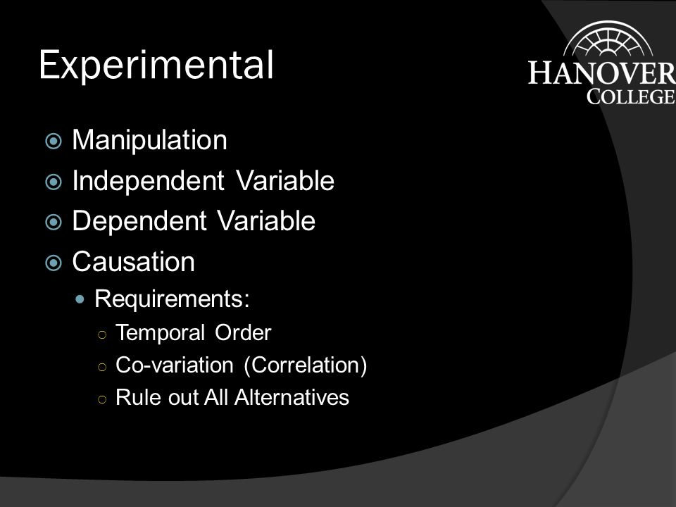 Experimental  Manipulation  Independent Variable  Dependent Variable  Causation Requirements: ○ Temporal Order ○ Co-variation (Correlation) ○ Rule out All Alternatives