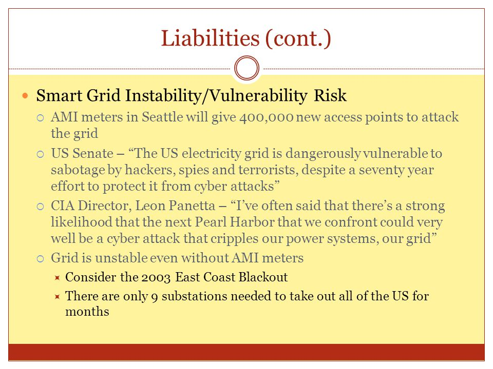 Liabilities (cont.) Smart Grid Instability/Vulnerability Risk  AMI meters in Seattle will give 400,000 new access points to attack the grid  US Sena