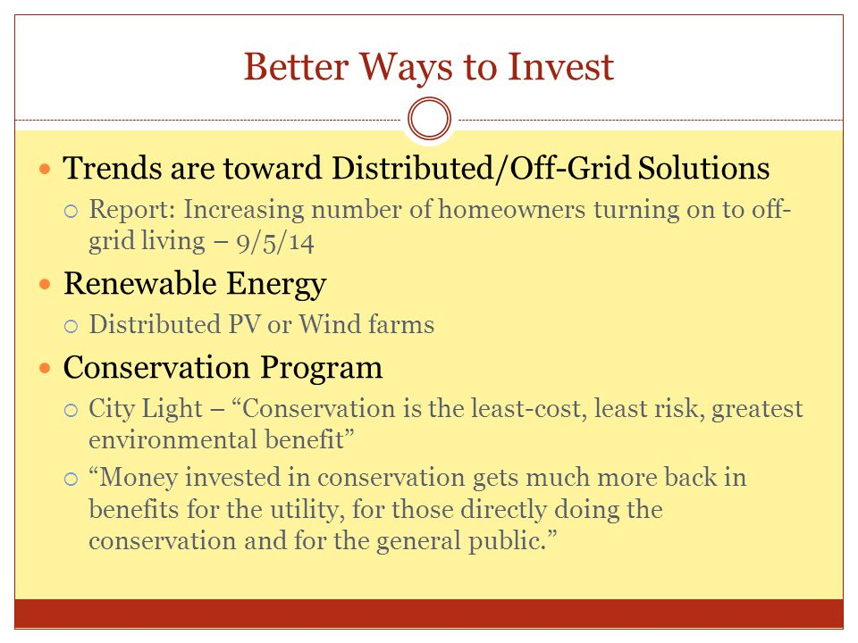 Better Ways to Invest Trends are toward Distributed/Off-Grid Solutions  Report: Increasing number of homeowners turning on to off- grid living – 9/5/