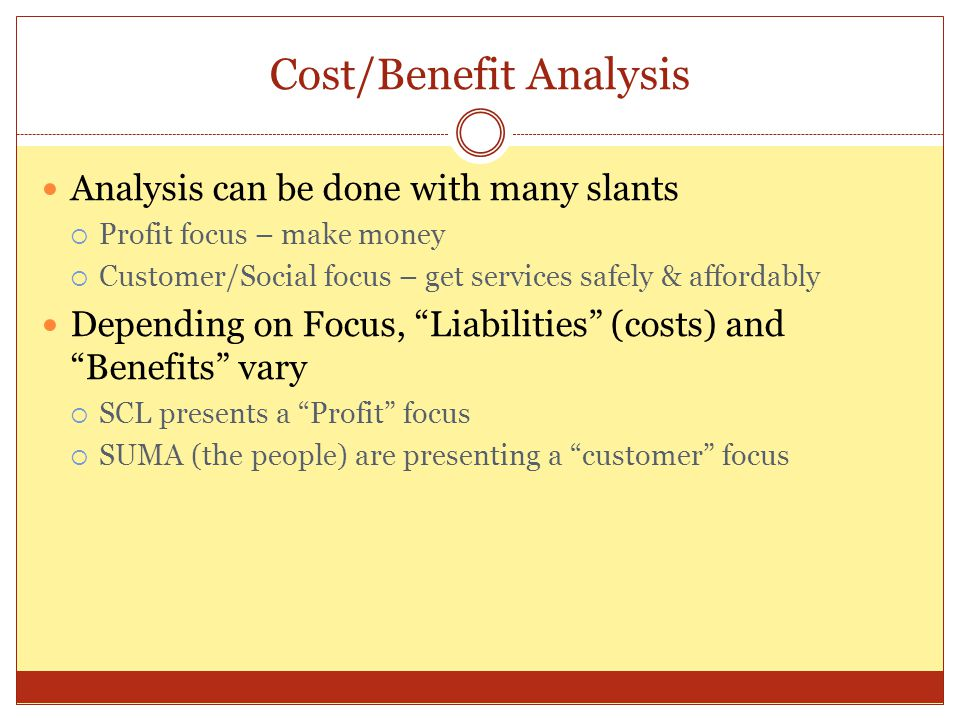Cost/Benefit Analysis Analysis can be done with many slants  Profit focus – make money  Customer/Social focus – get services safely & affordably Dep