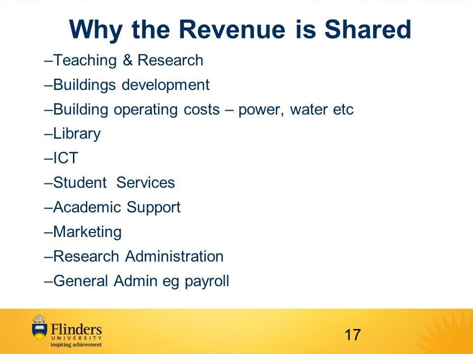 Why the Revenue is Shared –Teaching & Research –Buildings development –Building operating costs – power, water etc –Library –ICT –Student Services –Academic Support –Marketing –Research Administration –General Admin eg payroll 17