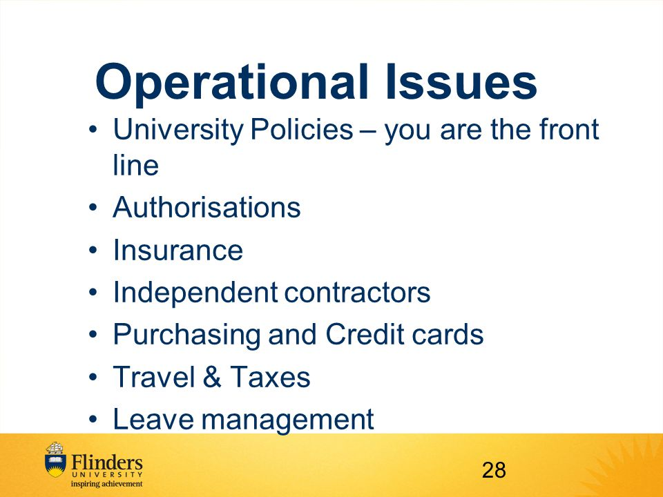 Operational Issues University Policies – you are the front line Authorisations Insurance Independent contractors Purchasing and Credit cards Travel & Taxes Leave management 28