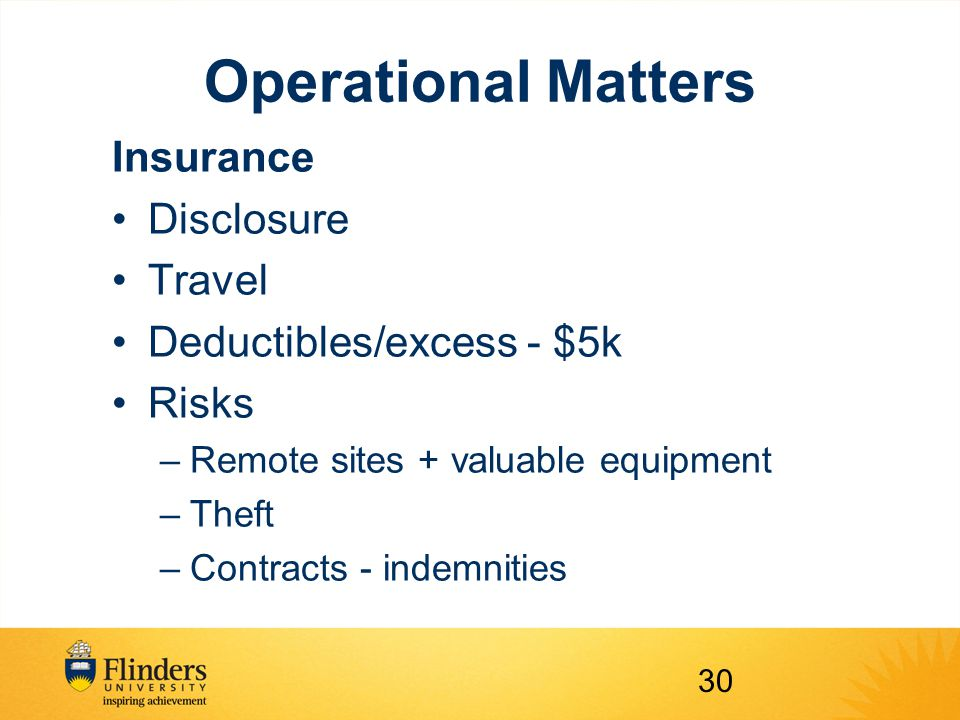 Operational Matters Insurance Disclosure Travel Deductibles/excess - $5k Risks –Remote sites + valuable equipment –Theft –Contracts - indemnities 30
